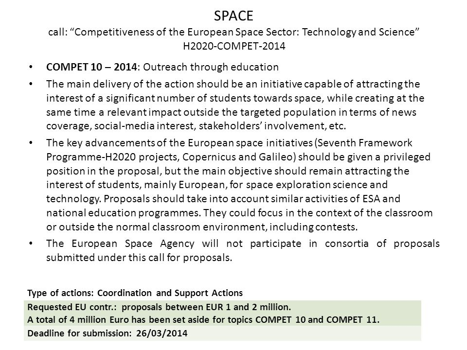 SPACE call: Competitiveness of the European Space Sector: Technology and Science H2020-COMPET-2014 COMPET 10 – 2014: Outreach through education The main delivery of the action should be an initiative capable of attracting the interest of a significant number of students towards space, while creating at the same time a relevant impact outside the targeted population in terms of news coverage, social-media interest, stakeholders' involvement, etc.