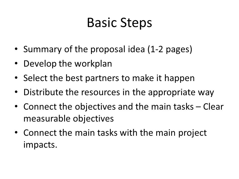 Basic Steps Summary of the proposal idea (1-2 pages) Develop the workplan Select the best partners to make it happen Distribute the resources in the appropriate way Connect the objectives and the main tasks – Clear measurable objectives Connect the main tasks with the main project impacts.