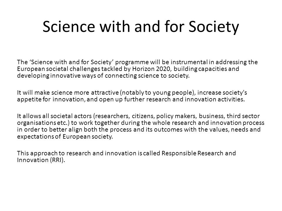 Science with and for Society The 'Science with and for Society' programme will be instrumental in addressing the European societal challenges tackled by Horizon 2020, building capacities and developing innovative ways of connecting science to society.