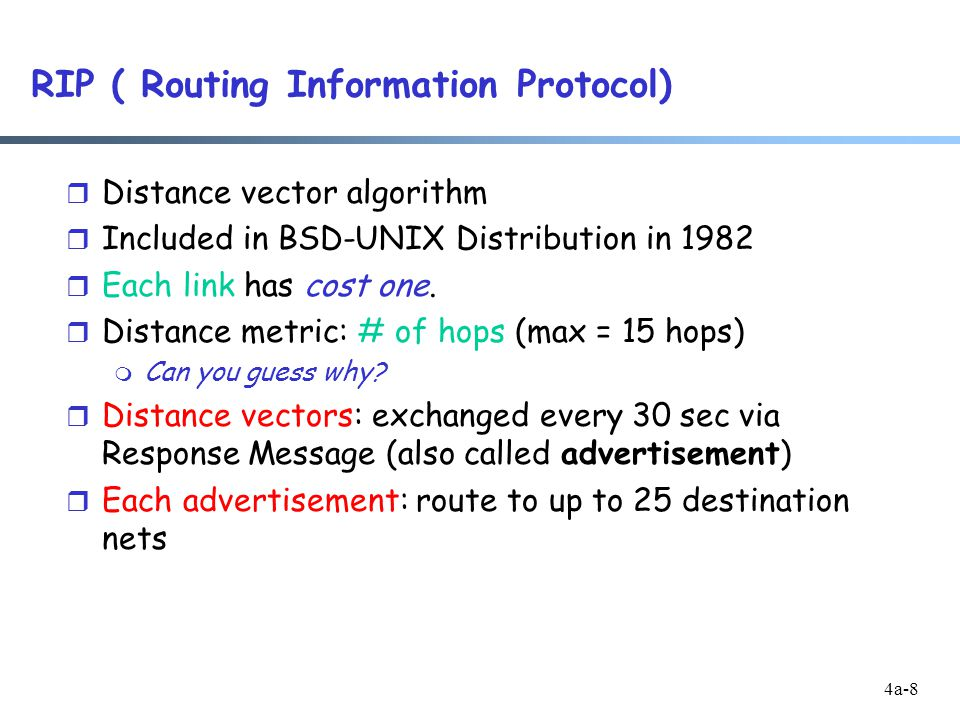 4a-8 RIP ( Routing Information Protocol) r Distance vector algorithm r Included in BSD-UNIX Distribution in 1982 r Each link has cost one.