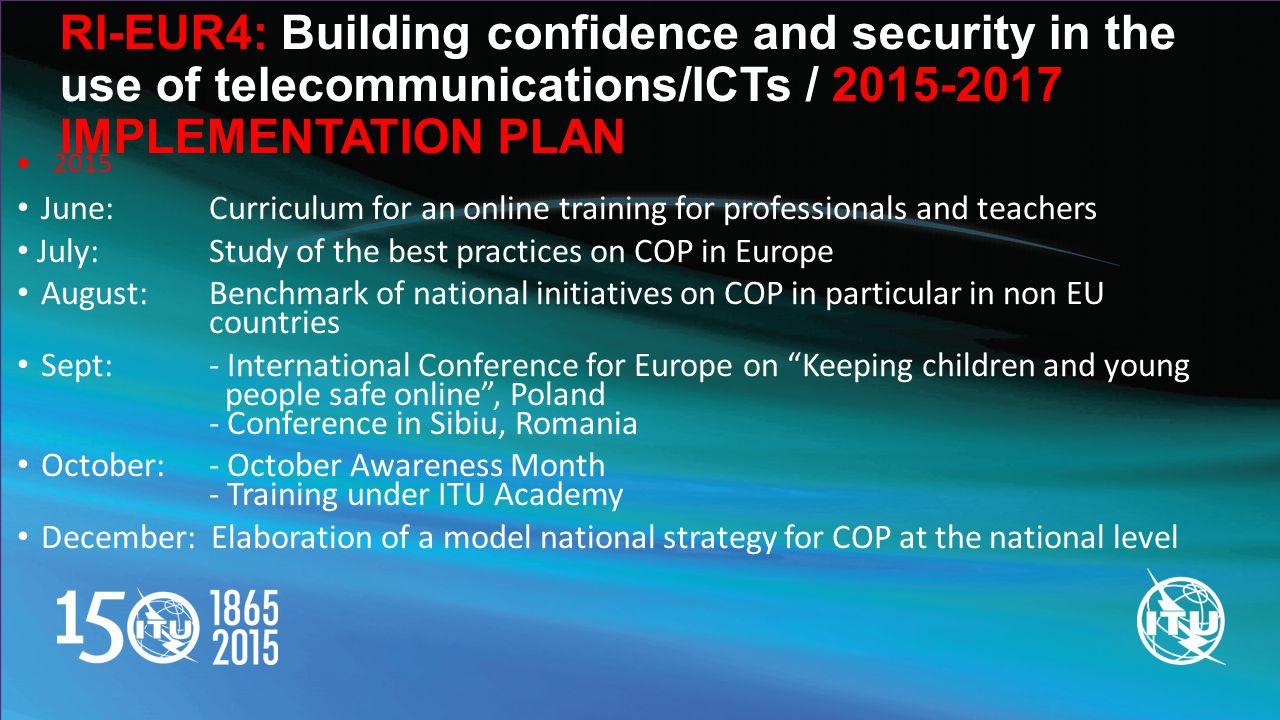 RI-EUR4: Building confidence and security in the use of telecommunications/ICTs / IMPLEMENTATION PLAN  2015 June: Curriculum for an online training for professionals and teachers July: Study of the best practices on COP in Europe August: Benchmark of national initiatives on COP in particular in non EU countries Sept: - International Conference for Europe on Keeping children and young people safe online , Poland - Conference in Sibiu, Romania October:- October Awareness Month - Training under ITU Academy December: Elaboration of a model national strategy for COP at the national level