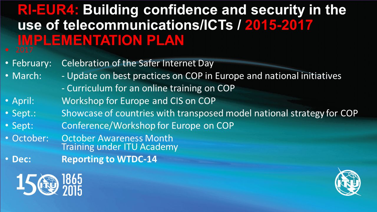 RI-EUR4: Building confidence and security in the use of telecommunications/ICTs / IMPLEMENTATION PLAN  2017 February: Celebration of the Safer Internet Day March: - Update on best practices on COP in Europe and national initiatives - Curriculum for an online training on COP April: Workshop for Europe and CIS on COP Sept.: Showcase of countries with transposed model national strategy for COP Sept: Conference/Workshop for Europe on COP October:October Awareness Month Training under ITU Academy Dec: Reporting to WTDC-14