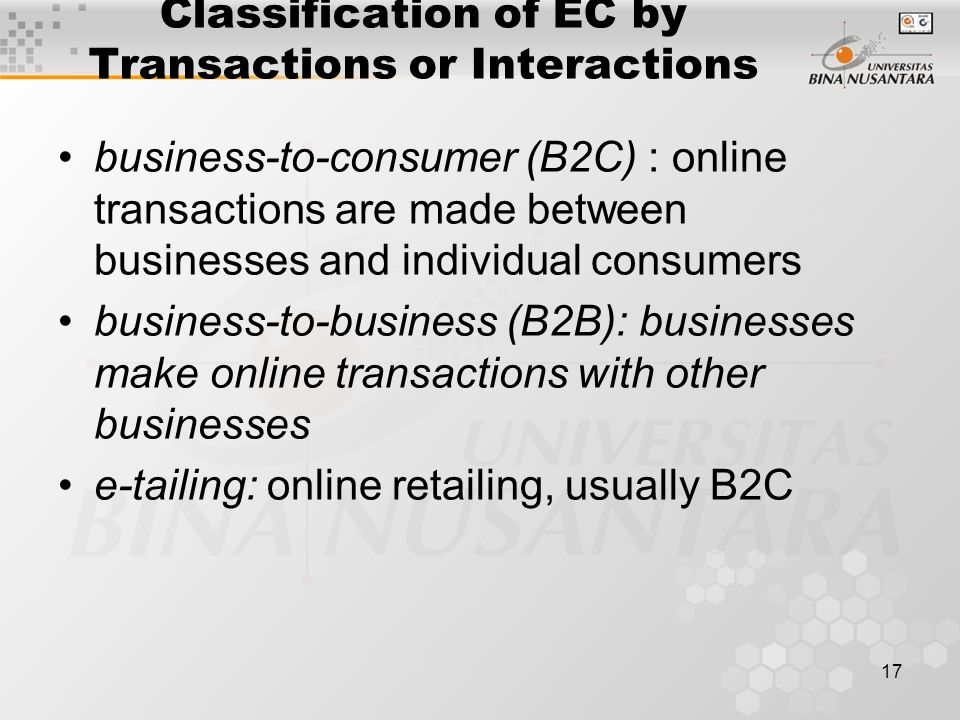 17 Classification of EC by Transactions or Interactions business-to-consumer (B2C) : online transactions are made between businesses and individual consumers business-to-business (B2B): businesses make online transactions with other businesses e-tailing: online retailing, usually B2C