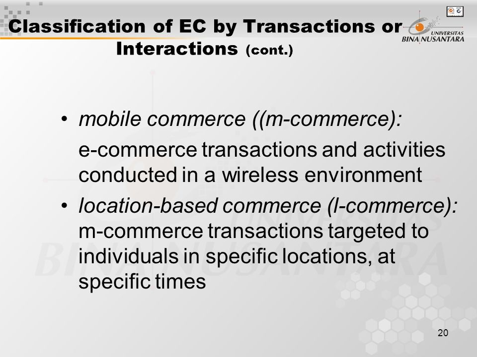 20 Classification of EC by Transactions or Interactions (cont.) mobile commerce ((m-commerce): e-commerce transactions and activities conducted in a wireless environment location-based commerce (l-commerce): m-commerce transactions targeted to individuals in specific locations, at specific times