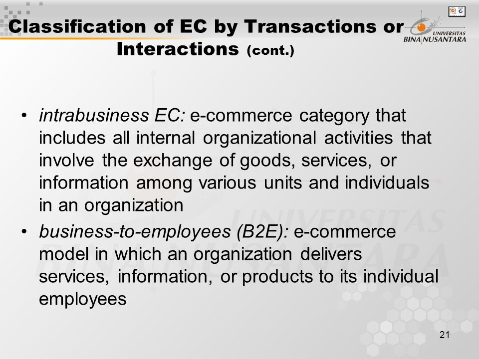 21 Classification of EC by Transactions or Interactions (cont.) intrabusiness EC: e-commerce category that includes all internal organizational activities that involve the exchange of goods, services, or information among various units and individuals in an organization business-to-employees (B2E): e-commerce model in which an organization delivers services, information, or products to its individual employees