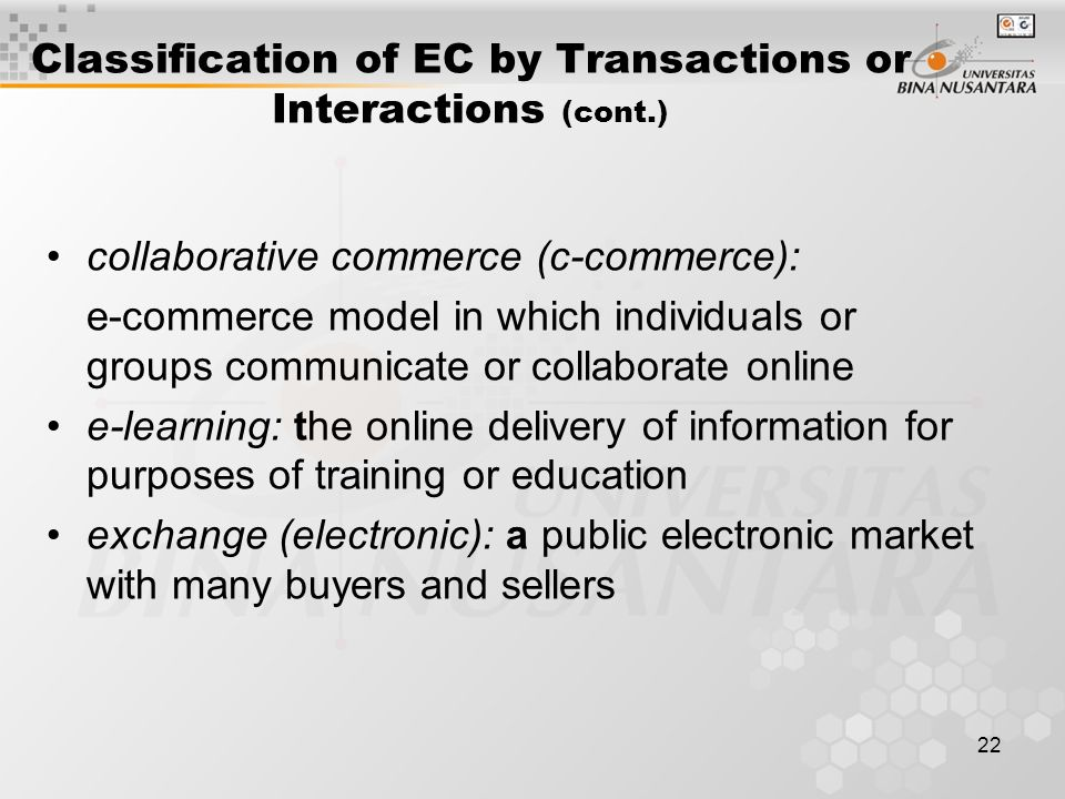 22 Classification of EC by Transactions or Interactions (cont.) collaborative commerce (c-commerce): e-commerce model in which individuals or groups communicate or collaborate online e-learning: the online delivery of information for purposes of training or education exchange (electronic): a public electronic market with many buyers and sellers