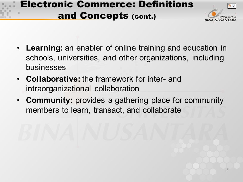 8 Electronic Commerce: Definitions and Concepts (cont.) e-business: a broader definition of EC, which includes: –buying and selling of goods and services –servicing customers –collaborating with business partners –conducting electronic transactions within an organization