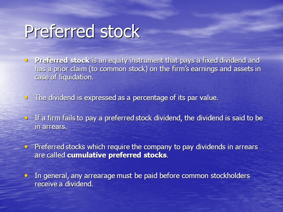 Preferred stock Preferred stock is an equity instrument that pays a fixed dividend and has a prior claim (to common stock) on the firm's earnings and assets in case of liquidation.