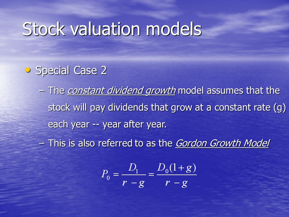 Special Case 2 Special Case 2 –The constant dividend growth model assumes that the stock will pay dividends that grow at a constant rate (g) each year -- year after year.