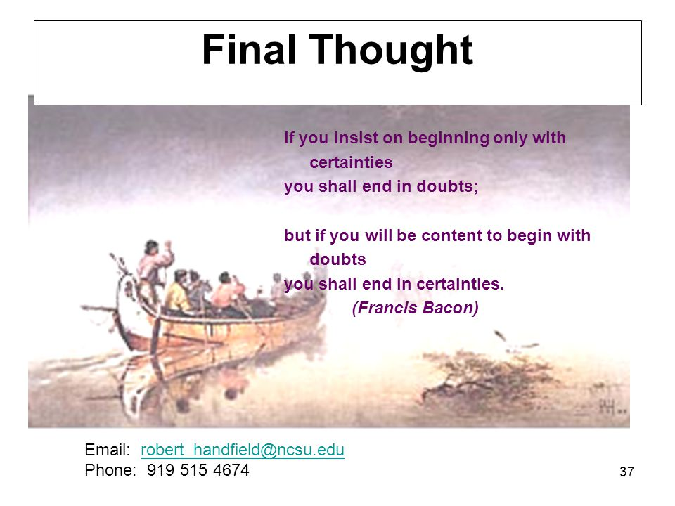 37 Final Thought If you insist on beginning only with certainties you shall end in doubts; but if you will be content to begin with doubts you shall end in certainties.