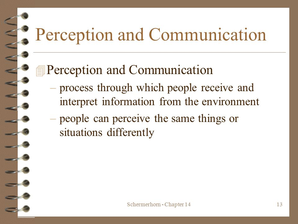 Schermerhorn - Chapter 1413 Perception and Communication 4 Perception and Communication –process through which people receive and interpret information from the environment –people can perceive the same things or situations differently