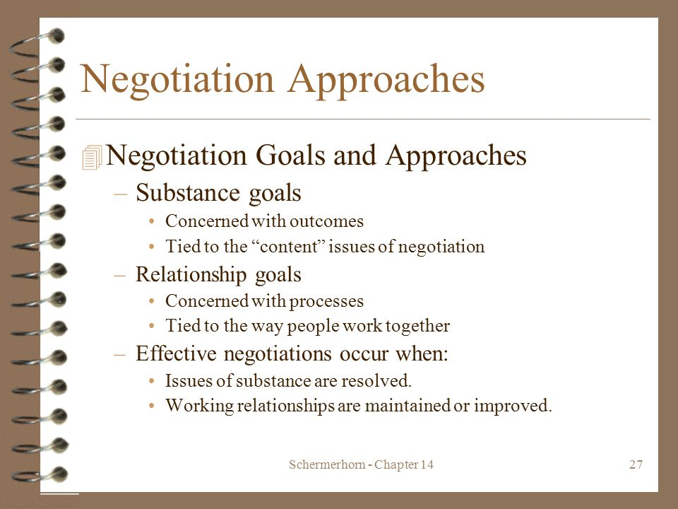 Schermerhorn - Chapter 1427 Negotiation Approaches 4 Negotiation Goals and Approaches –Substance goals Concerned with outcomes Tied to the content issues of negotiation –Relationship goals Concerned with processes Tied to the way people work together –Effective negotiations occur when: Issues of substance are resolved.