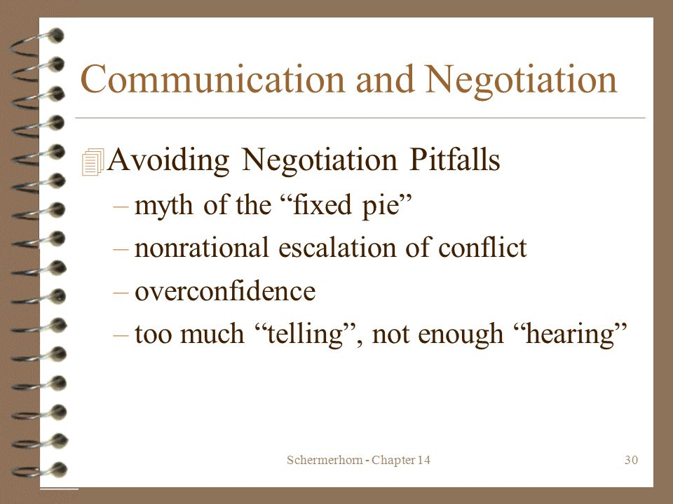 Schermerhorn - Chapter 1430 Communication and Negotiation 4 Avoiding Negotiation Pitfalls –myth of the fixed pie –nonrational escalation of conflict –overconfidence –too much telling , not enough hearing