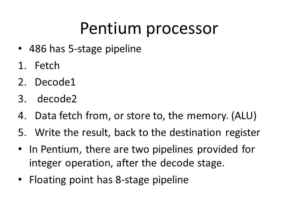 Pentium processor 486 has 5-stage pipeline 1.Fetch 2.Decode1 3.