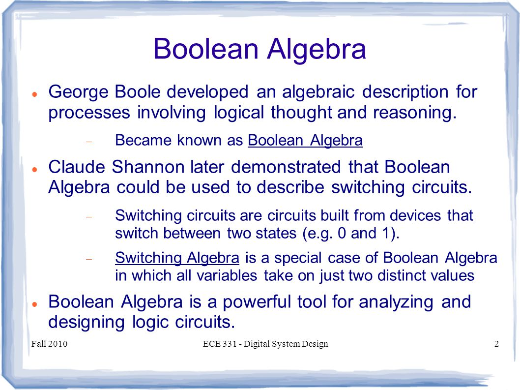 Fall 2010ECE Digital System Design2 Boolean Algebra George Boole developed an algebraic description for processes involving logical thought and reasoning.