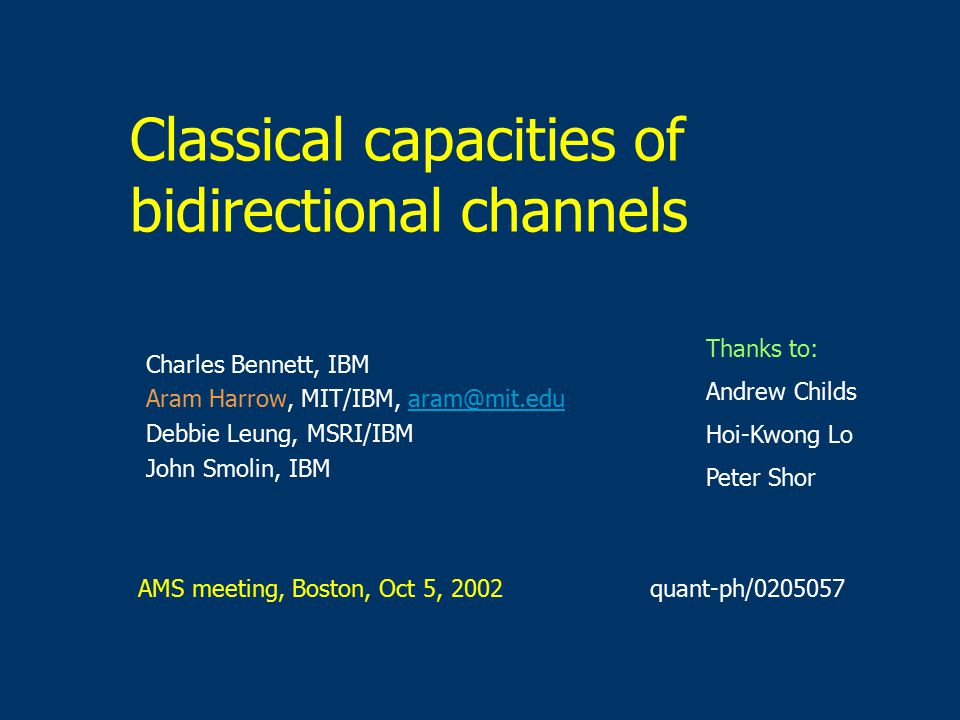 Classical capacities of bidirectional channels Charles Bennett, IBM Aram Harrow, MIT/IBM, Debbie Leung, MSRI/IBM John Smolin, IBM AMS meeting, Boston, Oct 5, 2002 Thanks to: Andrew Childs Hoi-Kwong Lo Peter Shor quant-ph/