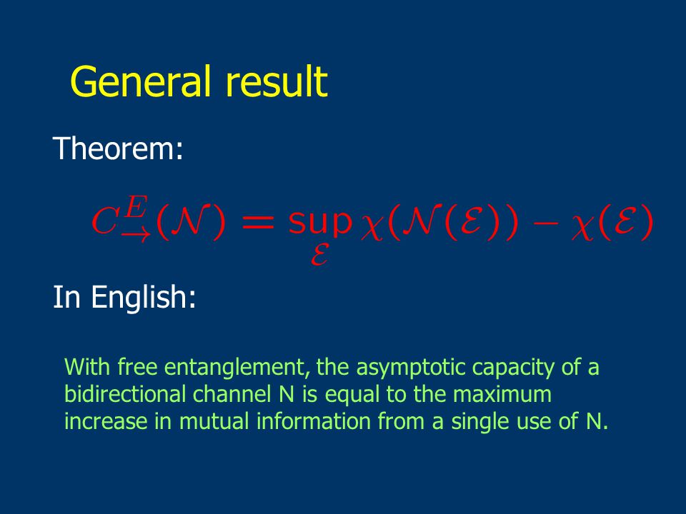 General result Theorem: In English: With free entanglement, the asymptotic capacity of a bidirectional channel N is equal to the maximum increase in mutual information from a single use of N.