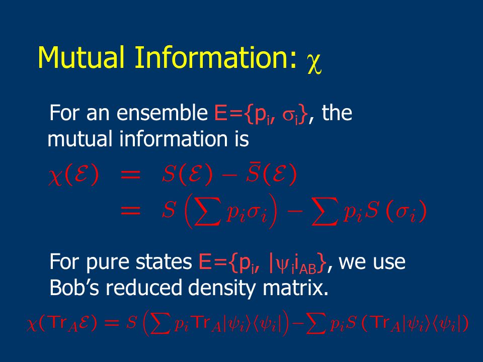 Mutual Information:  For an ensemble E ={p i,  i }, the mutual information is For pure states E ={p i, |  i i AB }, we use Bob's reduced density matrix.