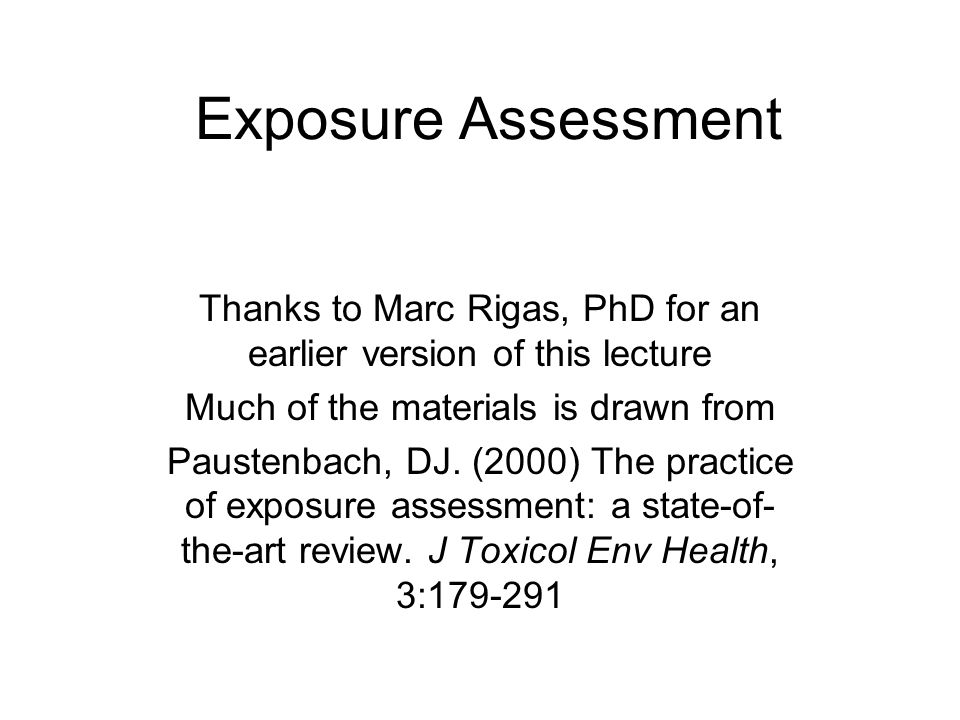 Exposure Assessment Thanks to Marc Rigas, PhD for an earlier version of this lecture Much of the materials is drawn from Paustenbach, DJ.