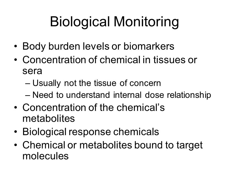 Biological Monitoring Body burden levels or biomarkers Concentration of chemical in tissues or sera –Usually not the tissue of concern –Need to understand internal dose relationship Concentration of the chemical's metabolites Biological response chemicals Chemical or metabolites bound to target molecules