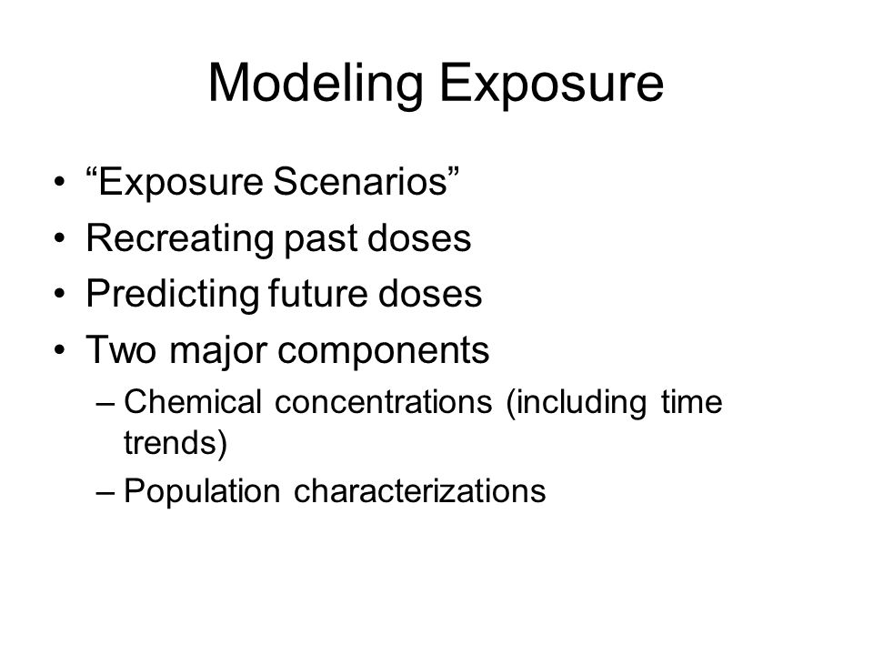 Modeling Exposure Exposure Scenarios Recreating past doses Predicting future doses Two major components –Chemical concentrations (including time trends) –Population characterizations