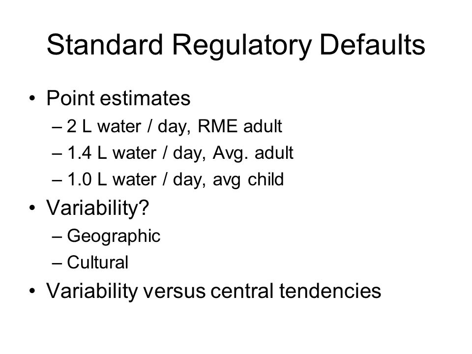 Standard Regulatory Defaults Point estimates –2 L water / day, RME adult –1.4 L water / day, Avg.