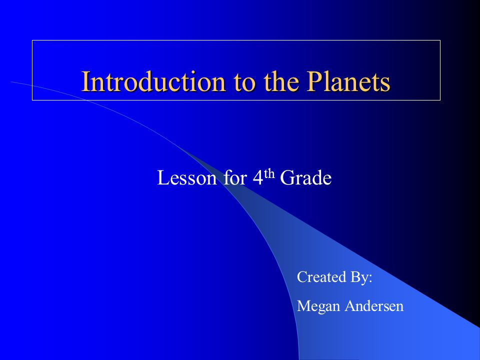 Introduction to the Planets Lesson for 4 th Grade Created By: Megan Andersen