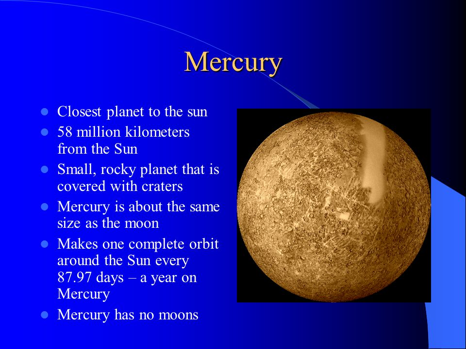 Mercury Closest planet to the sun 58 million kilometers from the Sun Small, rocky planet that is covered with craters Mercury is about the same size as the moon Makes one complete orbit around the Sun every days – a year on Mercury Mercury has no moons