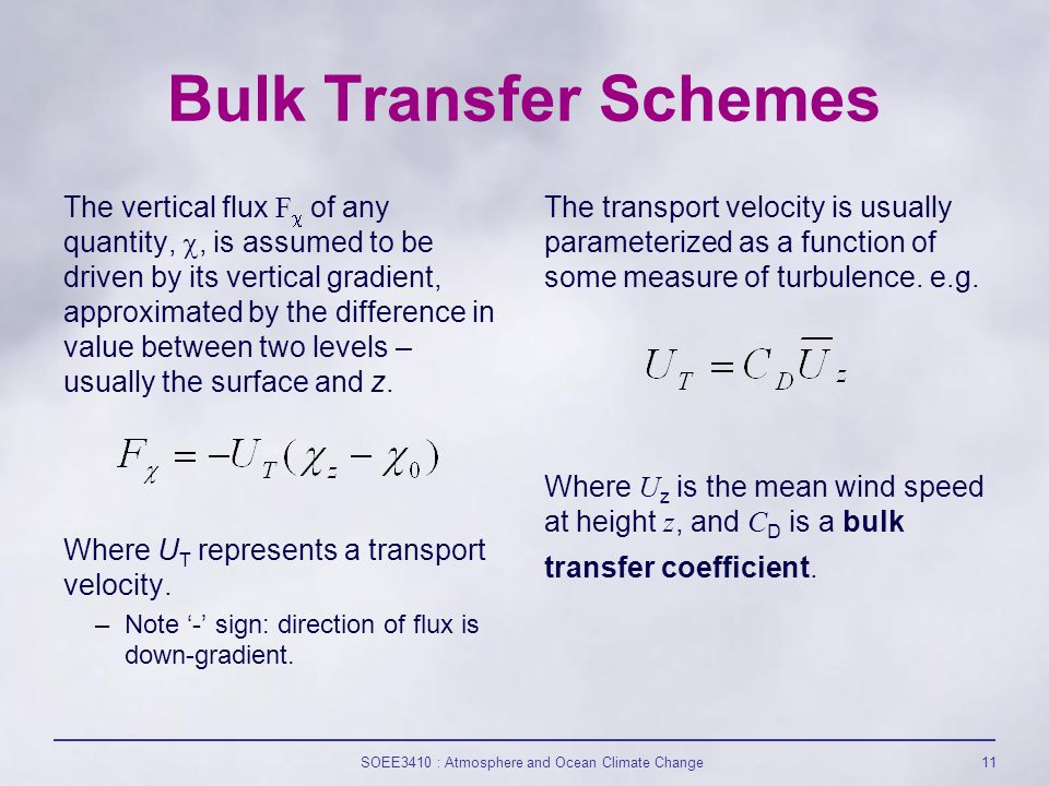 SOEE3410 : Atmosphere and Ocean Climate Change11 Bulk Transfer Schemes The vertical flux F  of any quantity, , is assumed to be driven by its vertical gradient, approximated by the difference in value between two levels – usually the surface and z.