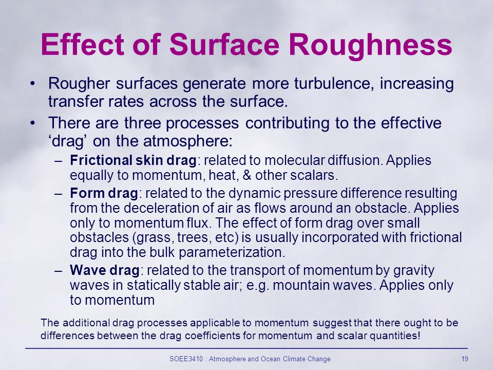 SOEE3410 : Atmosphere and Ocean Climate Change19 Effect of Surface Roughness Rougher surfaces generate more turbulence, increasing transfer rates across the surface.