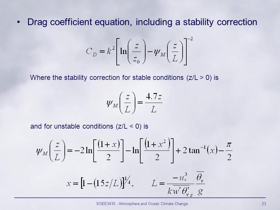 SOEE3410 : Atmosphere and Ocean Climate Change23 Drag coefficient equation, including a stability correction Where the stability correction for stable conditions (z/L > 0) is and for unstable conditions (z/L < 0) is