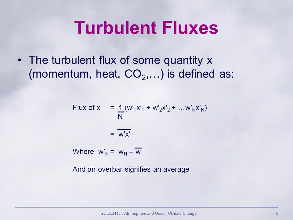 SOEE3410 : Atmosphere and Ocean Climate Change6 Turbulent Fluxes The turbulent flux of some quantity x (momentum, heat, CO 2,…) is defined as: Flux of x = 1 (w′ 1 x′ 1 + w′ 2 x′ 2 + …w′ N x′ N ) N = w′x′ Where w′ N = w N – w And an overbar signifies an average