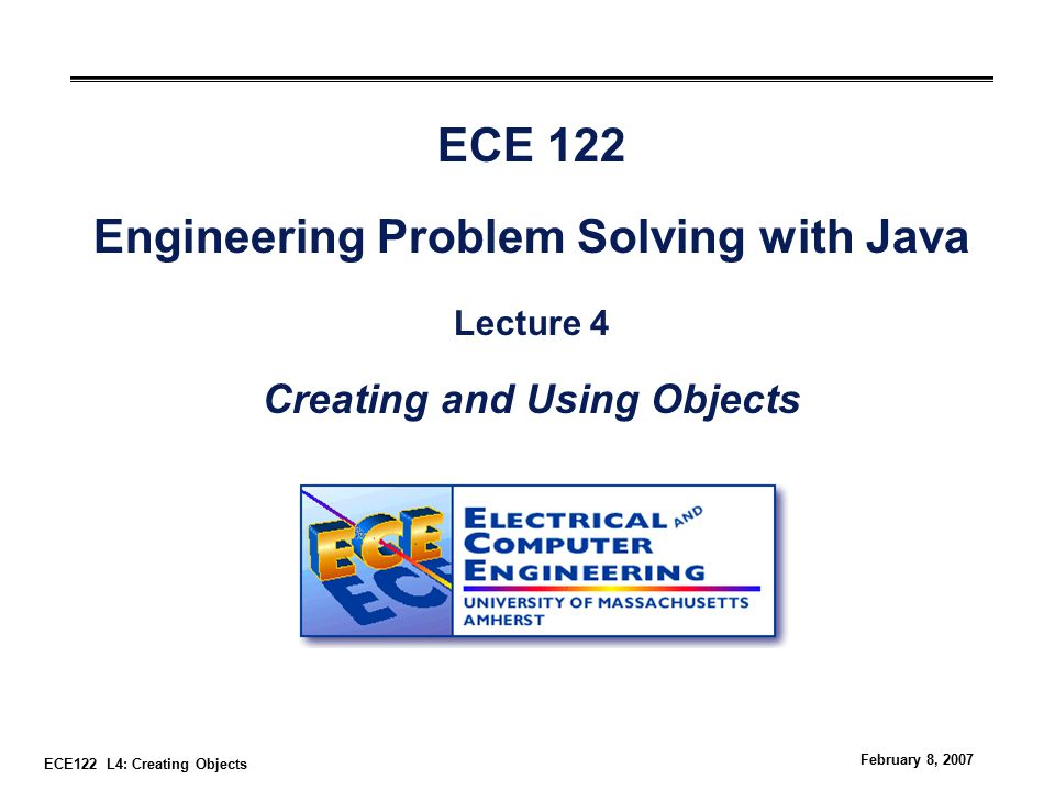 ECE122 L4: Creating Objects February 8, 2007 ECE 122 Engineering Problem Solving with Java Lecture 4 Creating and Using Objects
