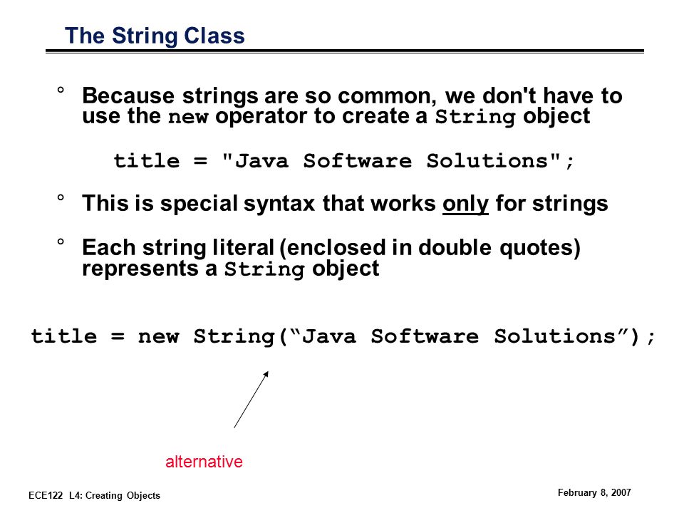 ECE122 L4: Creating Objects February 8, 2007 The String Class °Because strings are so common, we don t have to use the new operator to create a String object title = Java Software Solutions ; °This is special syntax that works only for strings °Each string literal (enclosed in double quotes) represents a String object title = new String( Java Software Solutions ); alternative