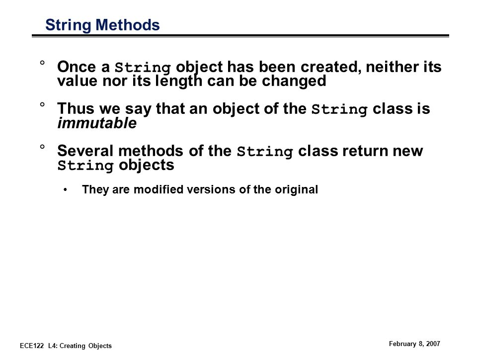 ECE122 L4: Creating Objects February 8, 2007 String Methods °Once a String object has been created, neither its value nor its length can be changed °Thus we say that an object of the String class is immutable °Several methods of the String class return new String objects They are modified versions of the original