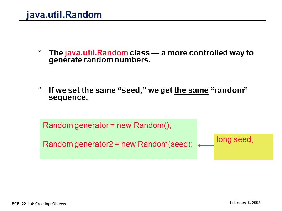 ECE122 L4: Creating Objects February 8, 2007 java.util.Random °The java.util.Random class — a more controlled way to generate random numbers.