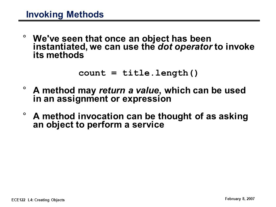 ECE122 L4: Creating Objects February 8, 2007 Invoking Methods °We ve seen that once an object has been instantiated, we can use the dot operator to invoke its methods count = title.length() °A method may return a value, which can be used in an assignment or expression °A method invocation can be thought of as asking an object to perform a service