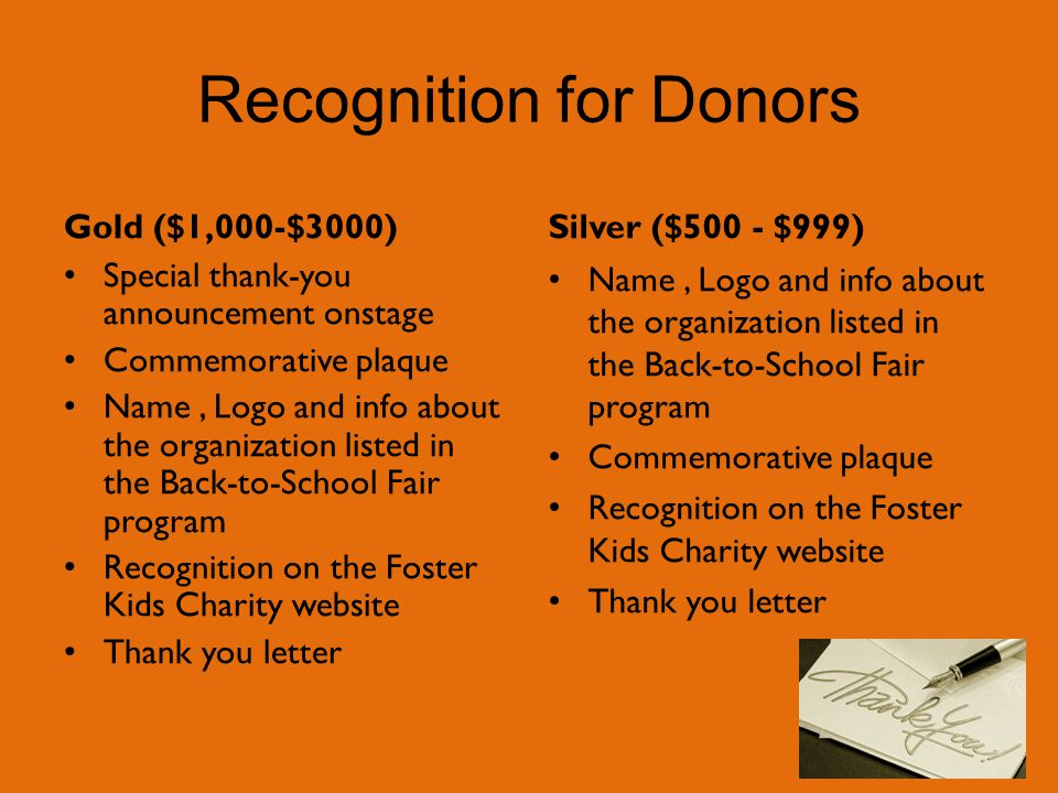 Recognition for Donors Gold ($1,000-$3000) Special thank-you announcement onstage Commemorative plaque Name, Logo and info about the organization listed in the Back-to-School Fair program Recognition on the Foster Kids Charity website Thank you letter Silver ($500 - $999) Name, Logo and info about the organization listed in the Back-to-School Fair program Commemorative plaque Recognition on the Foster Kids Charity website Thank you letter