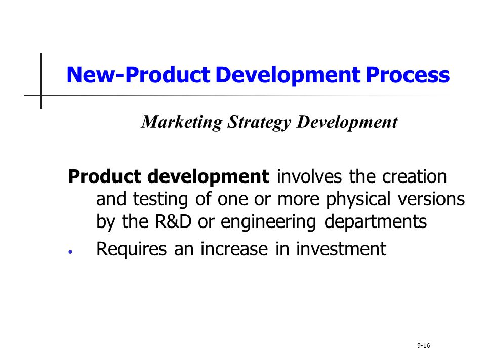 New-Product Development Process Marketing Strategy Development Product development involves the creation and testing of one or more physical versions by the R&D or engineering departments Requires an increase in investment 9-16