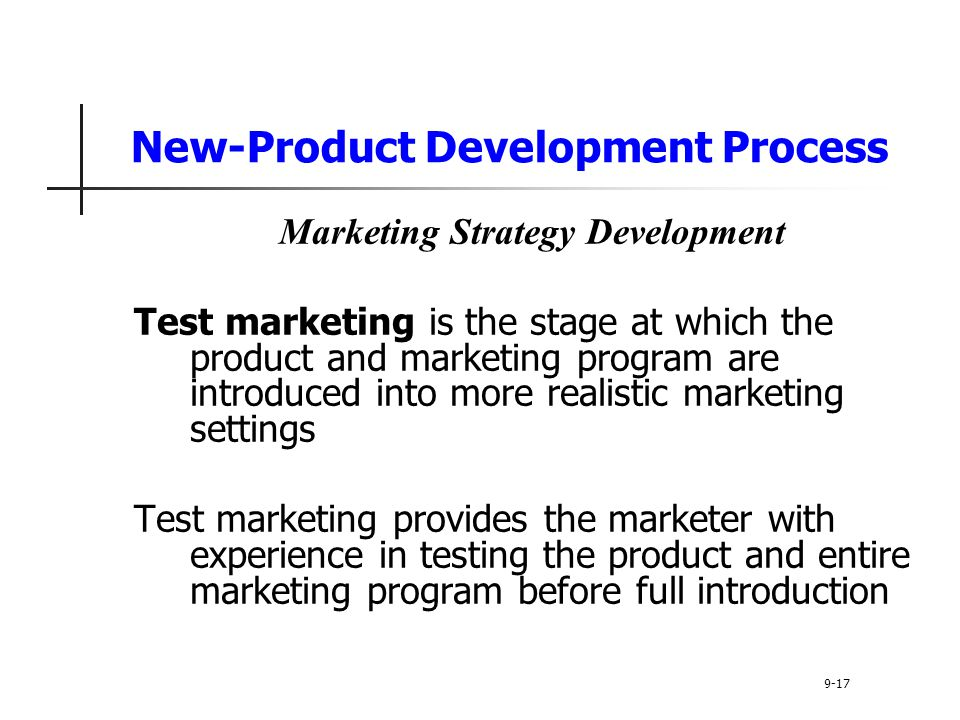 New-Product Development Process Marketing Strategy Development Test marketing is the stage at which the product and marketing program are introduced into more realistic marketing settings Test marketing provides the marketer with experience in testing the product and entire marketing program before full introduction 9-17