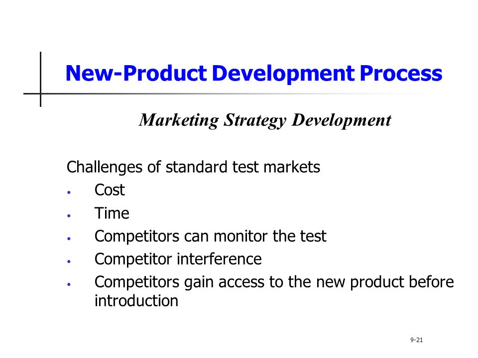 New-Product Development Process Marketing Strategy Development Challenges of standard test markets Cost Time Competitors can monitor the test Competitor interference Competitors gain access to the new product before introduction 9-21