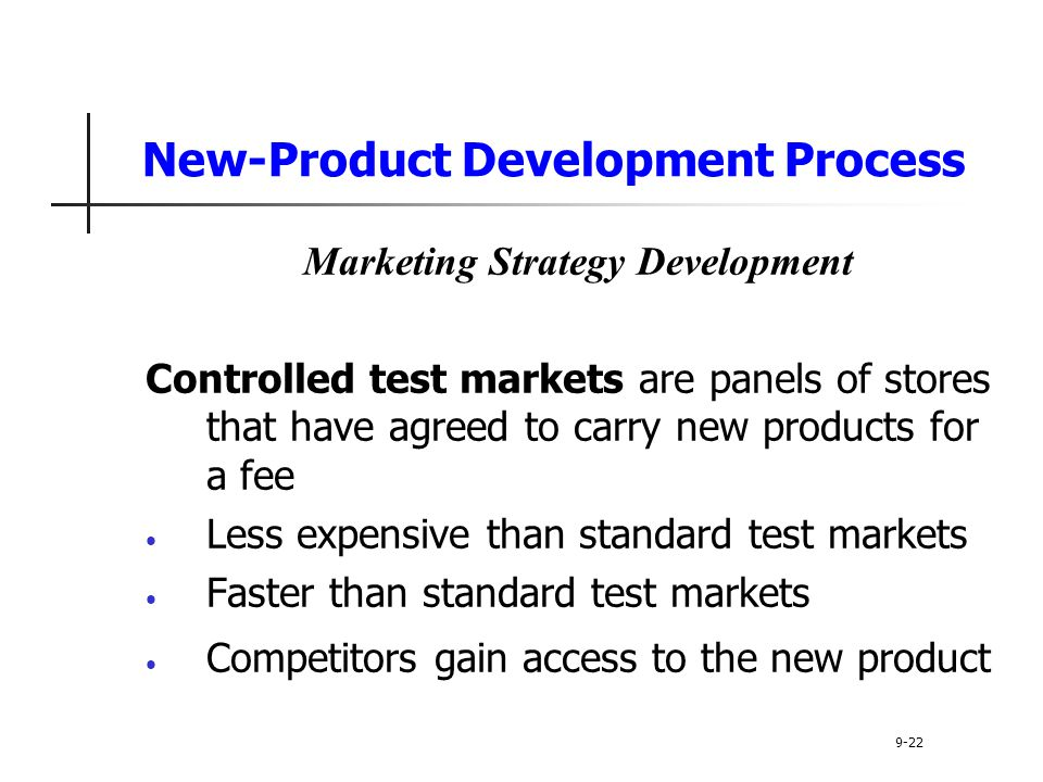 New-Product Development Process Marketing Strategy Development Controlled test markets are panels of stores that have agreed to carry new products for a fee Less expensive than standard test markets Faster than standard test markets Competitors gain access to the new product 9-22