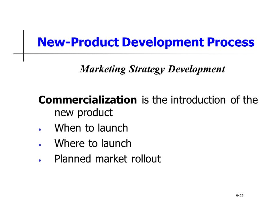 New-Product Development Process Marketing Strategy Development Commercialization is the introduction of the new product When to launch Where to launch Planned market rollout 9-25