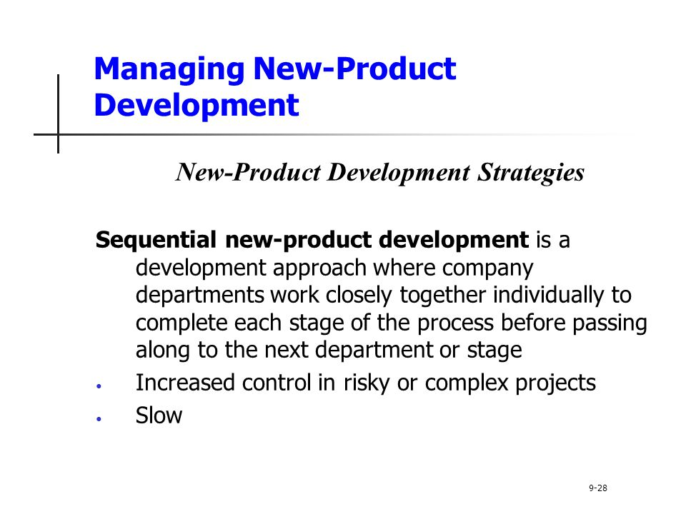Managing New-Product Development New-Product Development Strategies Sequential new-product development is a development approach where company departments work closely together individually to complete each stage of the process before passing along to the next department or stage Increased control in risky or complex projects Slow 9-28