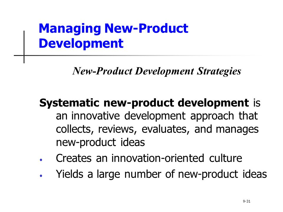 Managing New-Product Development New-Product Development Strategies Systematic new-product development is an innovative development approach that collects, reviews, evaluates, and manages new-product ideas Creates an innovation-oriented culture Yields a large number of new-product ideas 9-31