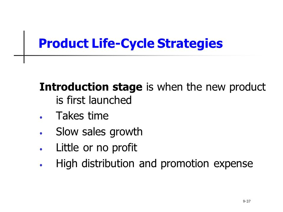 Product Life-Cycle Strategies Introduction stage is when the new product is first launched Takes time Slow sales growth Little or no profit High distribution and promotion expense 9-37