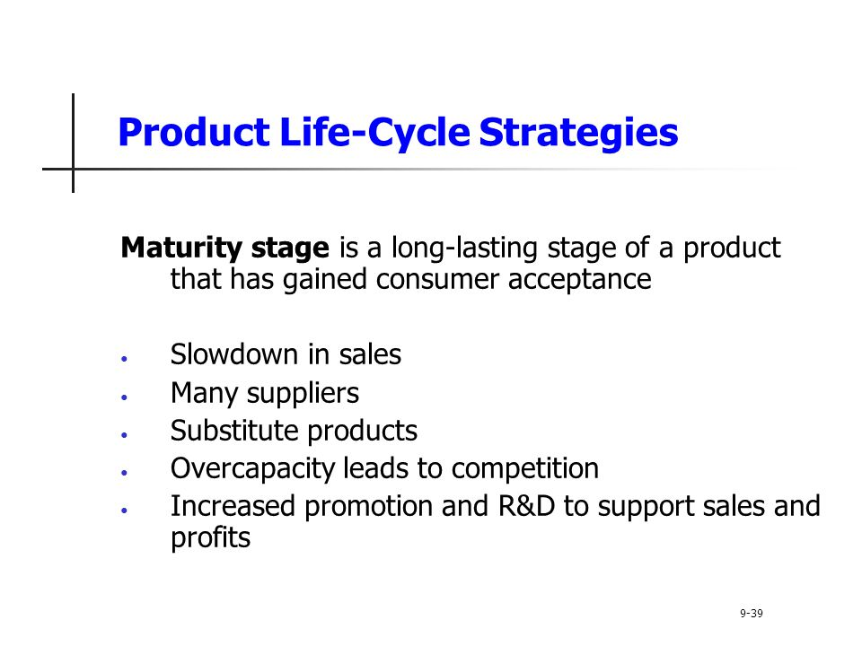 Product Life-Cycle Strategies Maturity stage is a long-lasting stage of a product that has gained consumer acceptance Slowdown in sales Many suppliers Substitute products Overcapacity leads to competition Increased promotion and R&D to support sales and profits 9-39