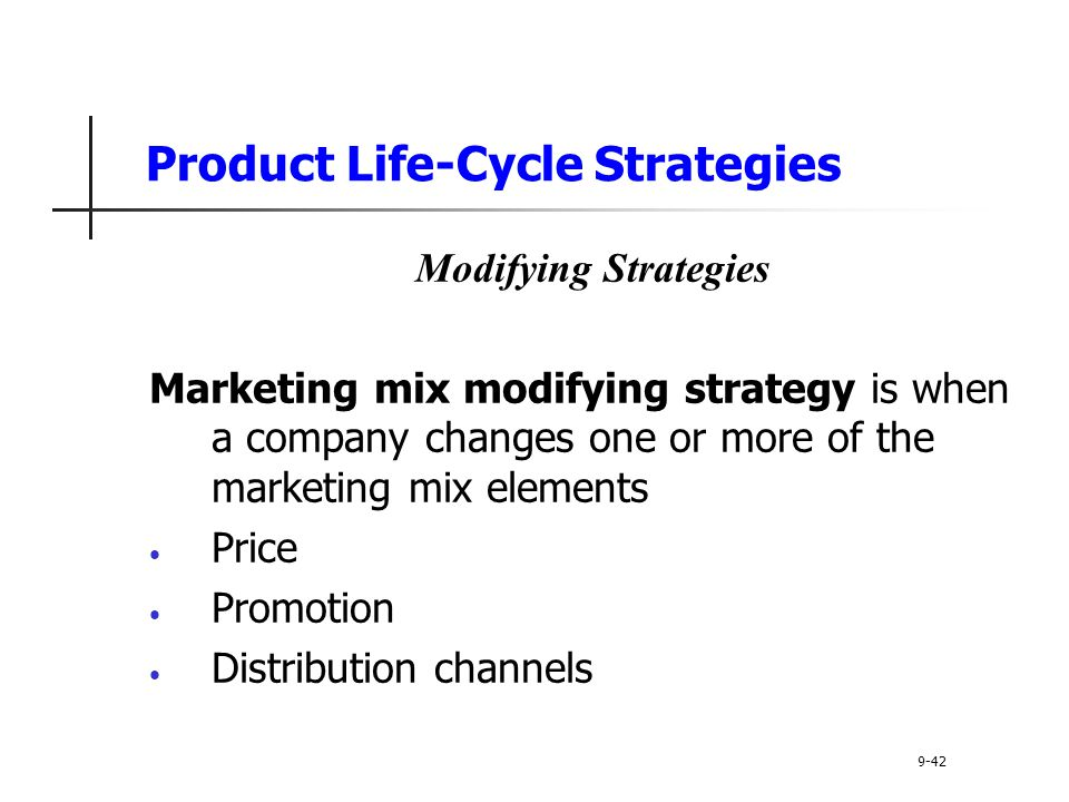 Product Life-Cycle Strategies Modifying Strategies Marketing mix modifying strategy is when a company changes one or more of the marketing mix elements Price Promotion Distribution channels 9-42