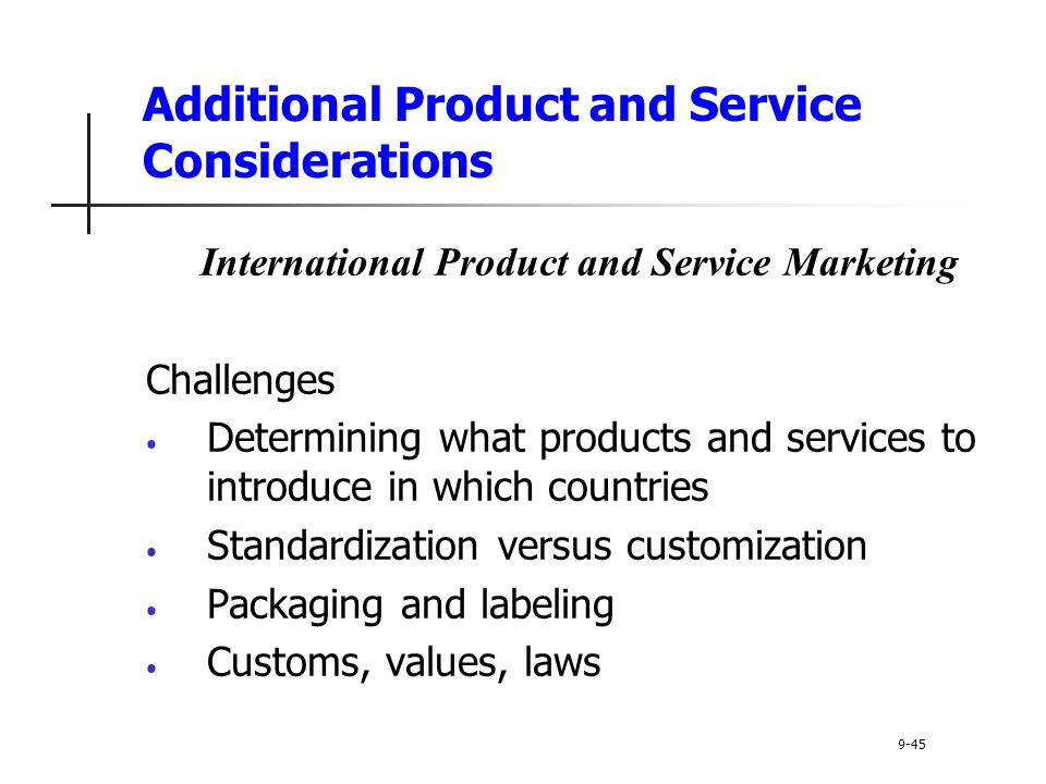 Additional Product and Service Considerations International Product and Service Marketing Challenges Determining what products and services to introduce in which countries Standardization versus customization Packaging and labeling Customs, values, laws 9-45