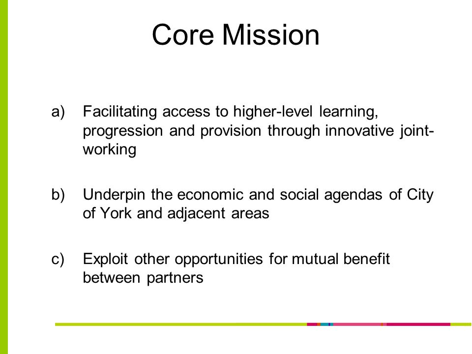 Core Mission a)Facilitating access to higher-level learning, progression and provision through innovative joint- working b)Underpin the economic and social agendas of City of York and adjacent areas c)Exploit other opportunities for mutual benefit between partners